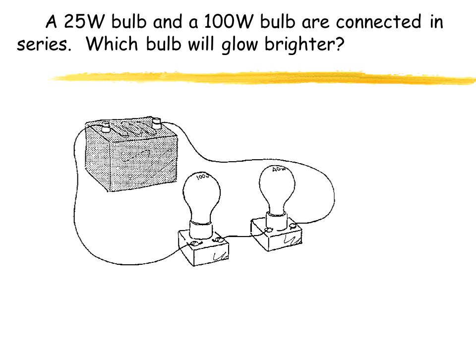 A 25W bulb and a 100W bulb are connected in series