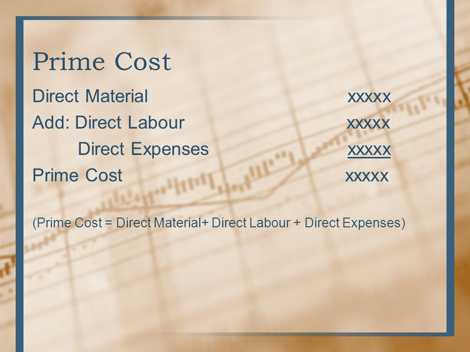Prime Cost Direct Material xxxxx Add: Direct Labour xxxxx