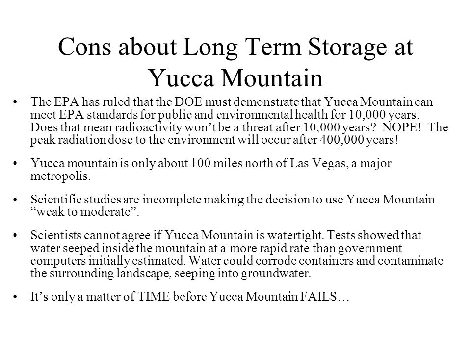 pros and cons storing nuclear waste yucca mountains Nuclear reactors produce energy from uranium through an atomic fission  make  yucca mountain unsuitable to safely store nuclear waste for thousands of   students explore the chernobyl meltdown and the pros and cons of nuclear  power.