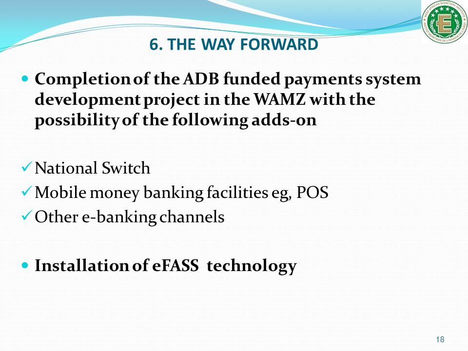 6. THE WAY FORWARD Completion of the ADB funded payments system development project in the WAMZ with the possibility of the following adds-on.