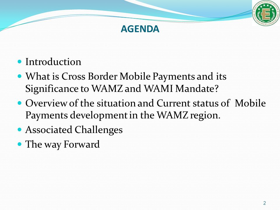 AGENDA Introduction. What is Cross Border Mobile Payments and its Significance to WAMZ and WAMI Mandate