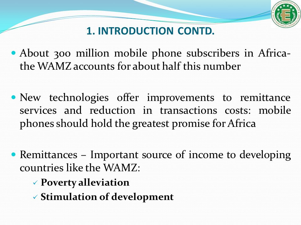 1. INTRODUCTION CONTD. About 300 million mobile phone subscribers in Africa- the WAMZ accounts for about half this number.