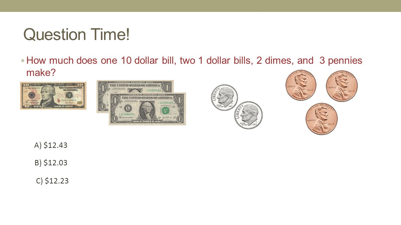Question Time! How much does one 10 dollar bill, two 1 dollar bills, 2 dimes, and 3 pennies make A) $