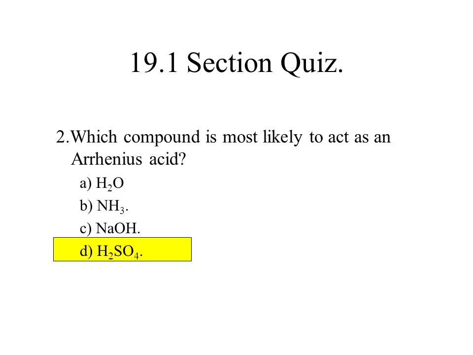 19.1 Section Quiz. 2.Which compound is most likely to act as an Arrhenius acid a) H2O. b) NH3. c) NaOH.