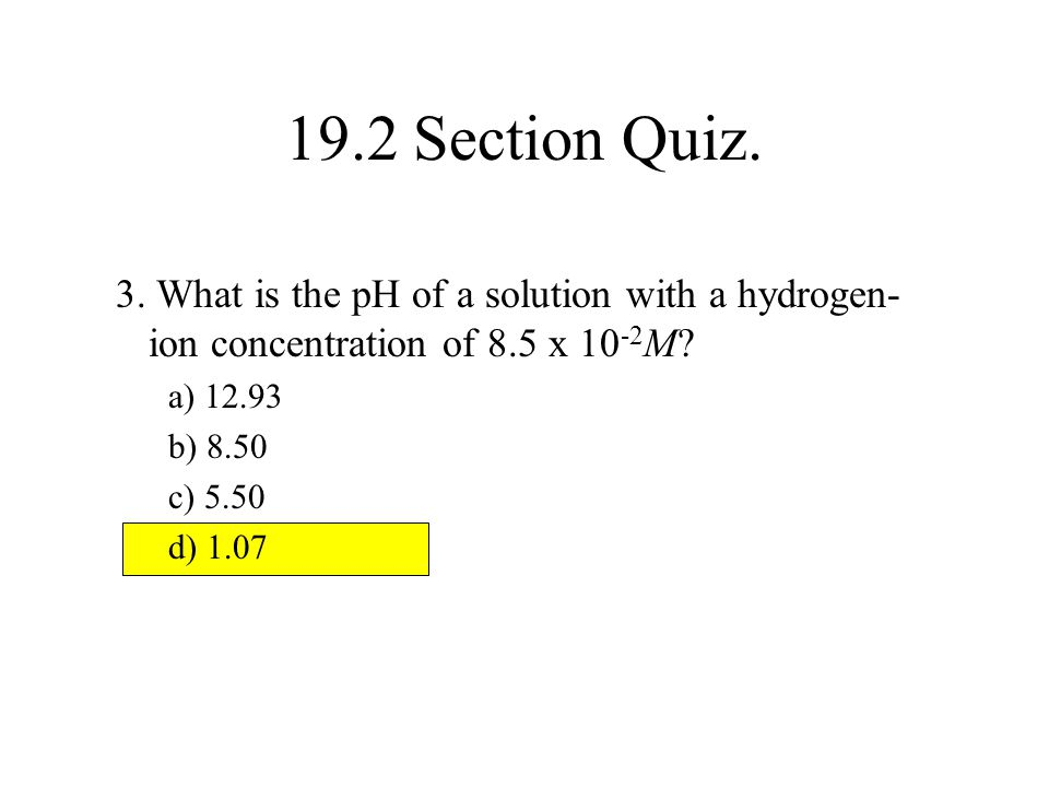 19.2 Section Quiz. 3. What is the pH of a solution with a hydrogen-ion concentration of 8.5 x 10-2M