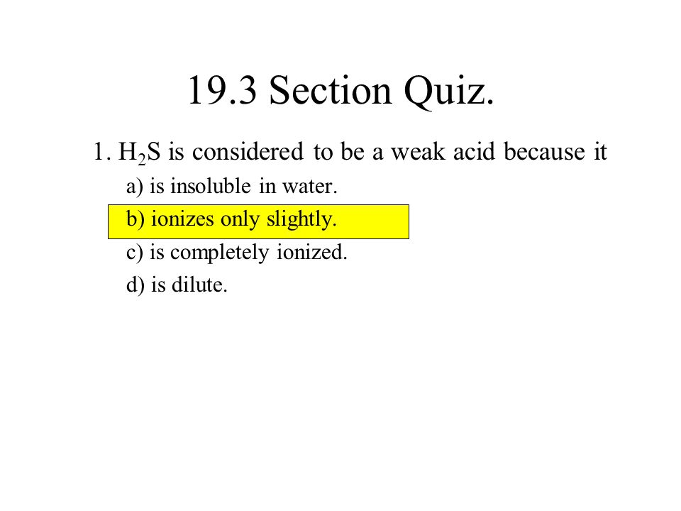 19.3 Section Quiz. 1. H2S is considered to be a weak acid because it