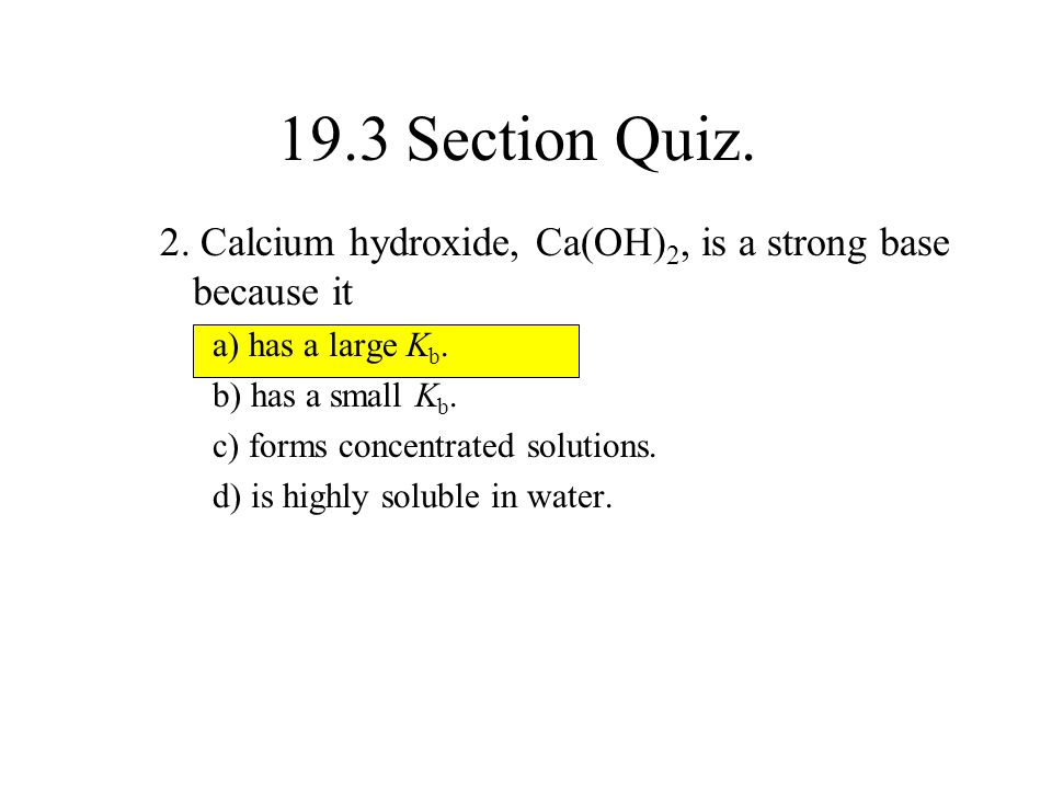 19.3 Section Quiz. 2. Calcium hydroxide, Ca(OH)2, is a strong base because it. a) has a large Kb. b) has a small Kb.