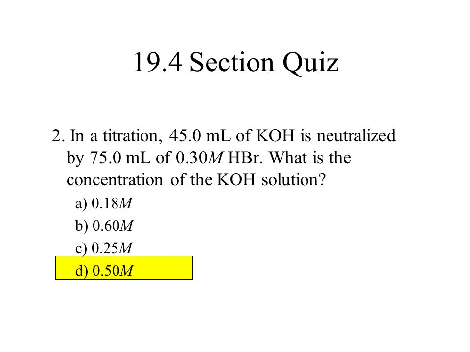 19.4 Section Quiz 2. In a titration, 45.0 mL of KOH is neutralized by 75.0 mL of 0.30M HBr. What is the concentration of the KOH solution