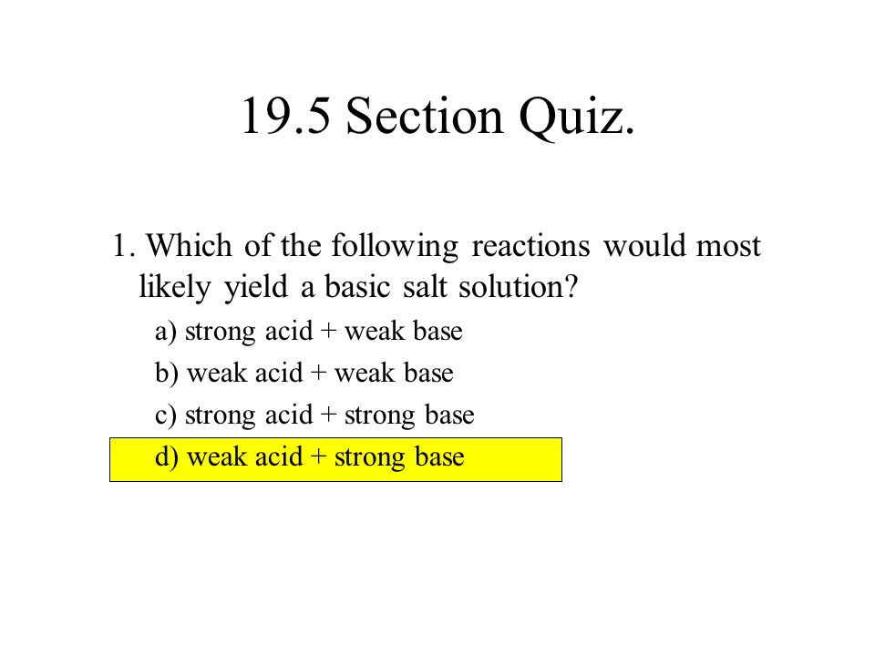 19.5 Section Quiz. 1. Which of the following reactions would most likely yield a basic salt solution
