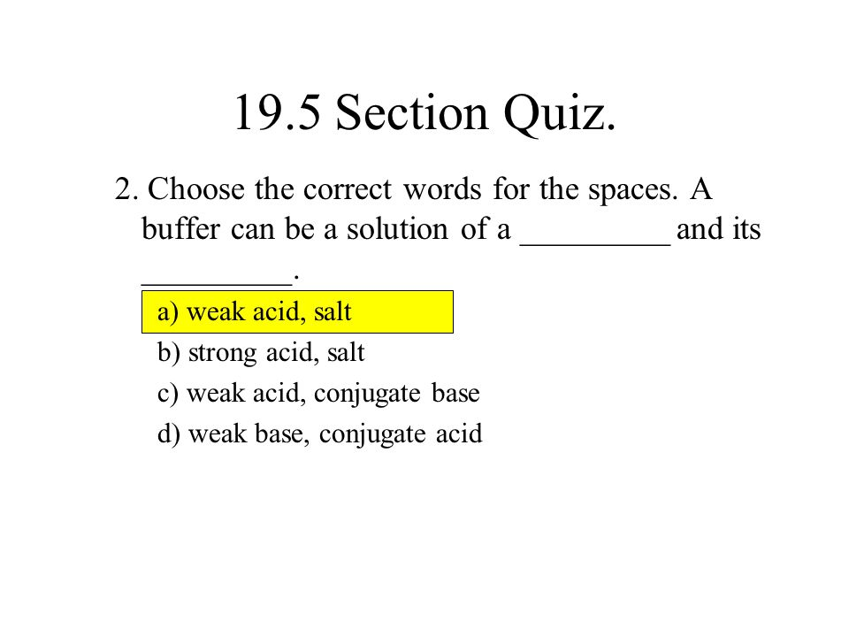 19.5 Section Quiz. 2. Choose the correct words for the spaces. A buffer can be a solution of a _________ and its _________.