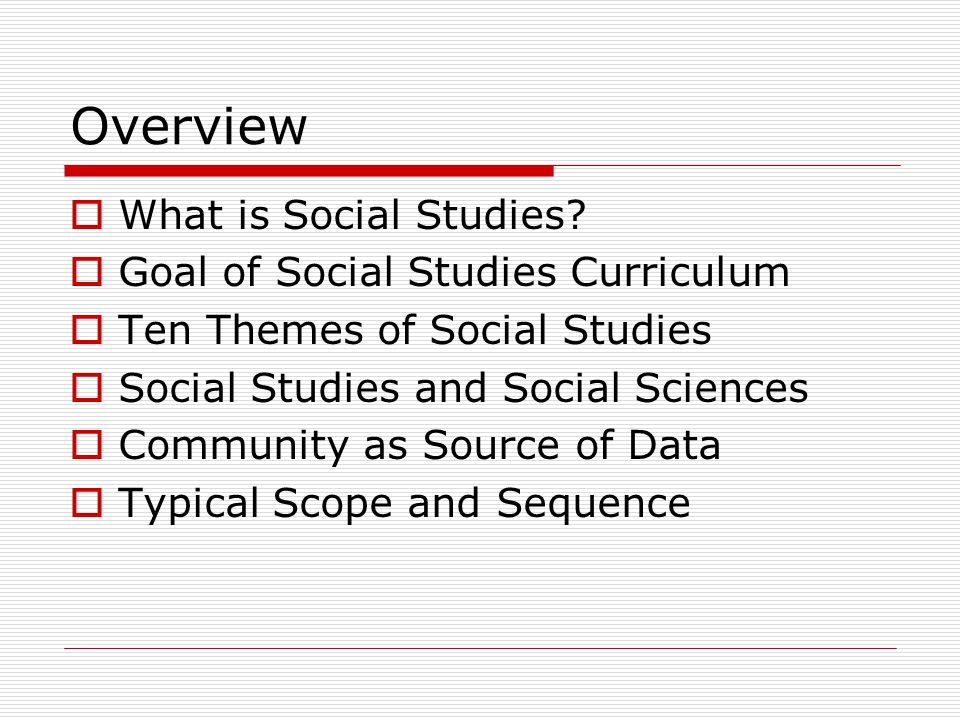 Overview What is Social Studies Goal of Social Studies Curriculum