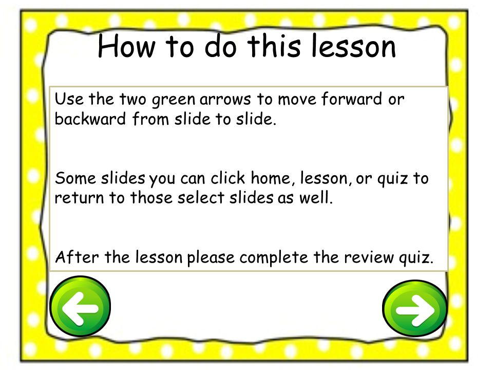 How to do this lesson Use the two green arrows to move forward or backward from slide to slide.