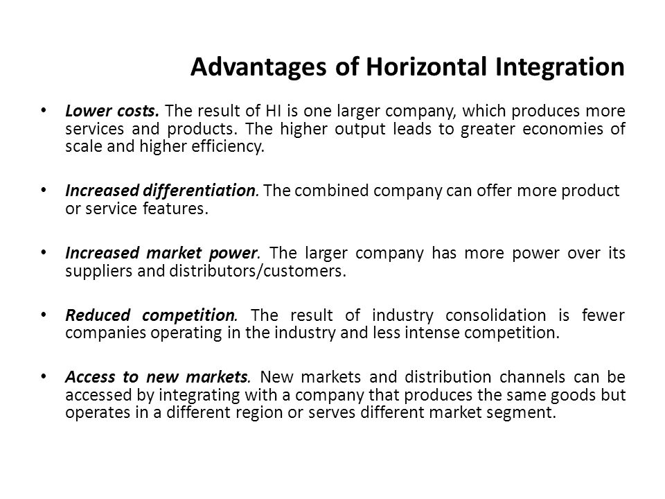 advantages and disadvantages of horizontal integration When horizontal integration hampers a company, the worst disadvantage the company can face is a reduction in overall value to the firm because the expected synergies never materialize, despite the costs of the horizontal integration other disadvantages can include legal repercussions if the horizontal merger results in a company that may be.