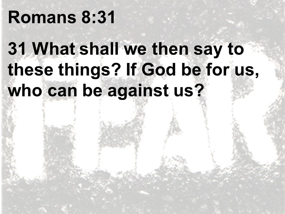 Romans 8:31 31 What shall we then say to these things If God be for us, who can be against us