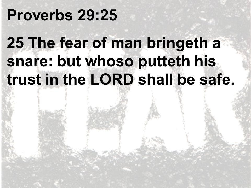 Proverbs 29:25 25 The fear of man bringeth a snare: but whoso putteth his trust in the LORD shall be safe.