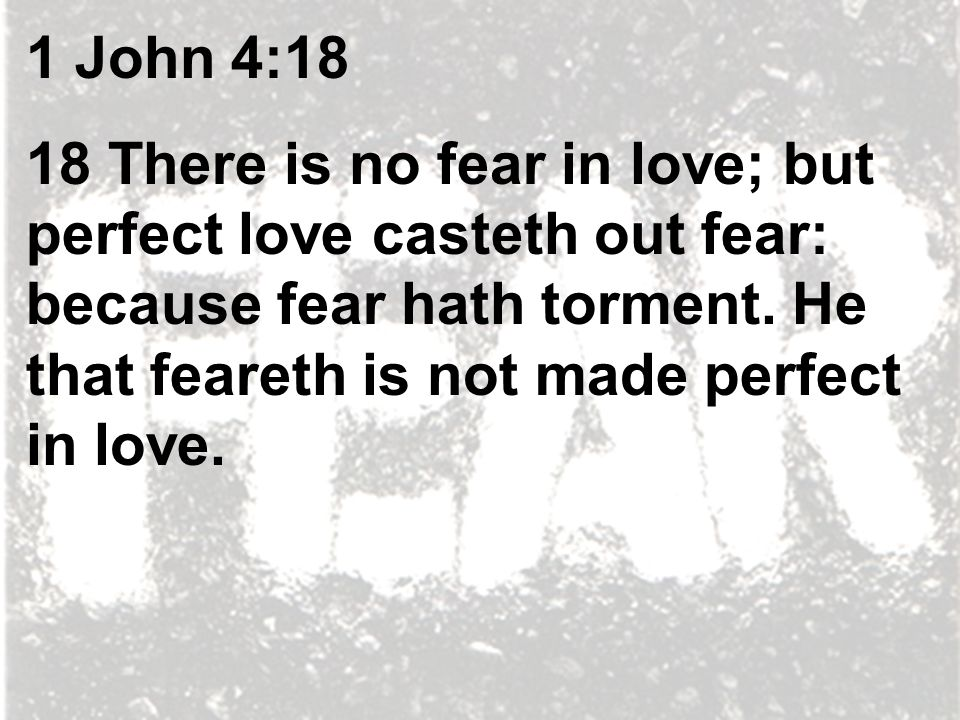 1 John 4:18 18 There is no fear in love; but perfect love casteth out fear: because fear hath torment.