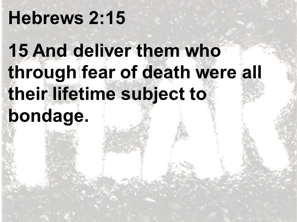 Hebrews 2:15 15 And deliver them who through fear of death were all their lifetime subject to bondage.