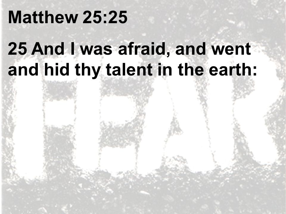 Matthew 25:25 25 And I was afraid, and went and hid thy talent in the earth: