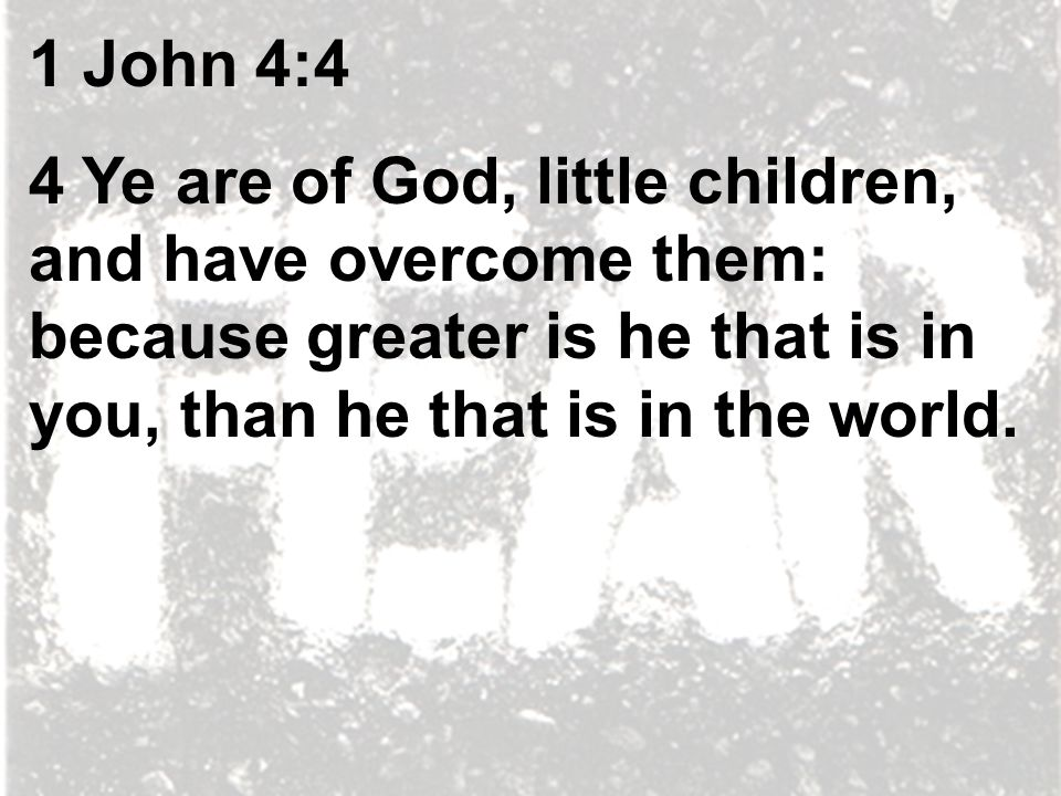 1 John 4:4 4 Ye are of God, little children, and have overcome them: because greater is he that is in you, than he that is in the world.
