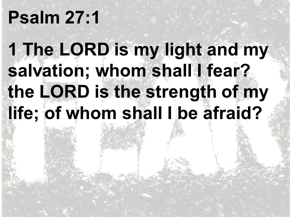 Psalm 27:1 1 The LORD is my light and my salvation; whom shall I fear.