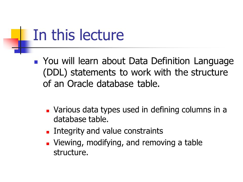 In this lecture You will learn about Data Definition Language (DDL) statements to work with the structure of an Oracle database table.
