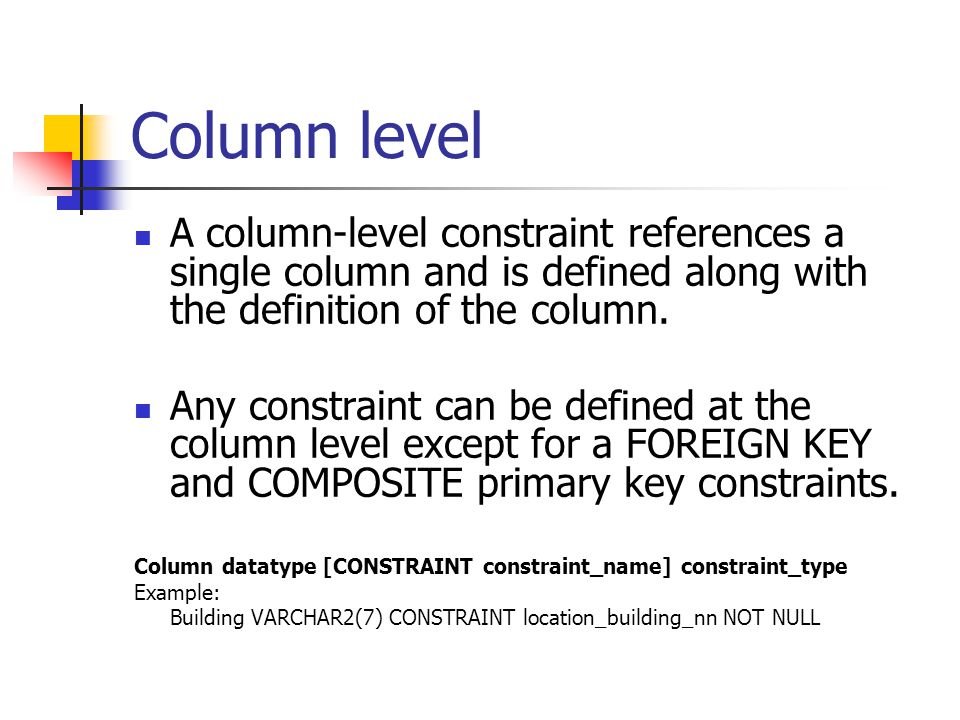 Column level A column-level constraint references a single column and is defined along with the definition of the column.