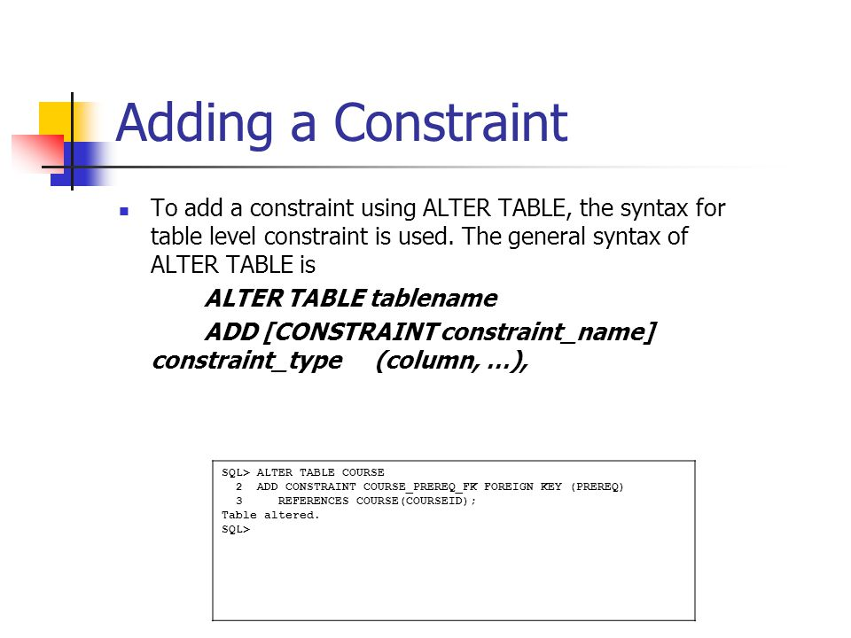 Adding a Constraint To add a constraint using ALTER TABLE, the syntax for table level constraint is used. The general syntax of ALTER TABLE is.