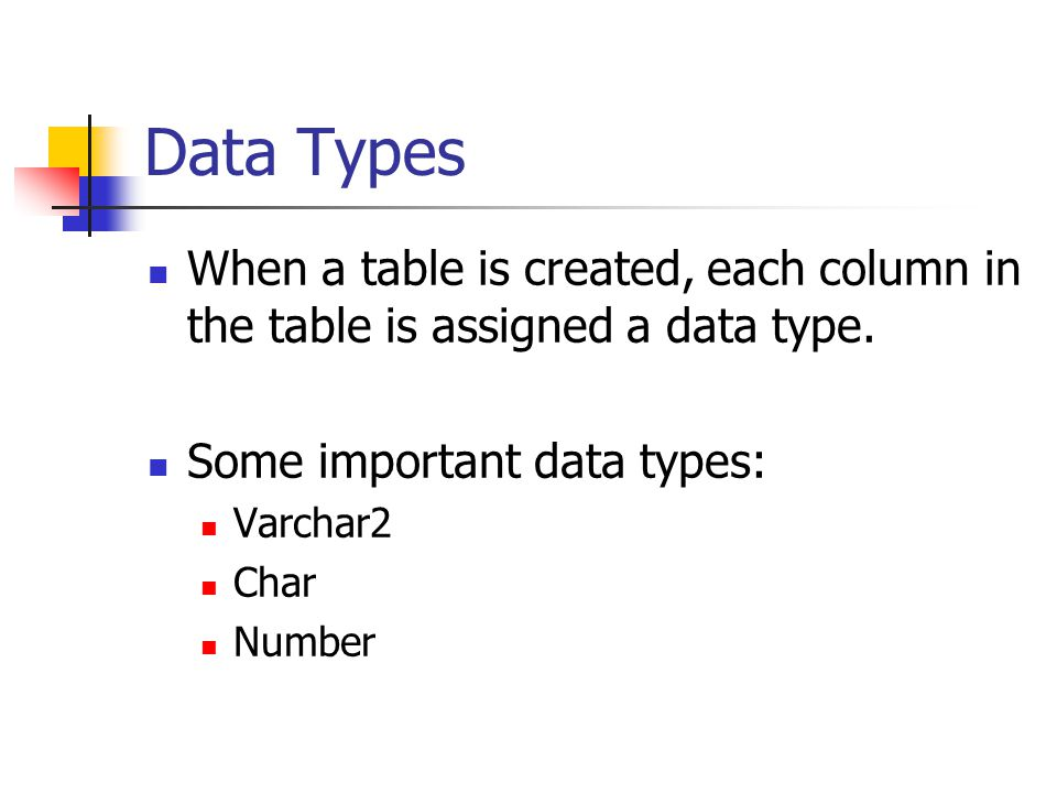 Data Types When a table is created, each column in the table is assigned a data type. Some important data types:
