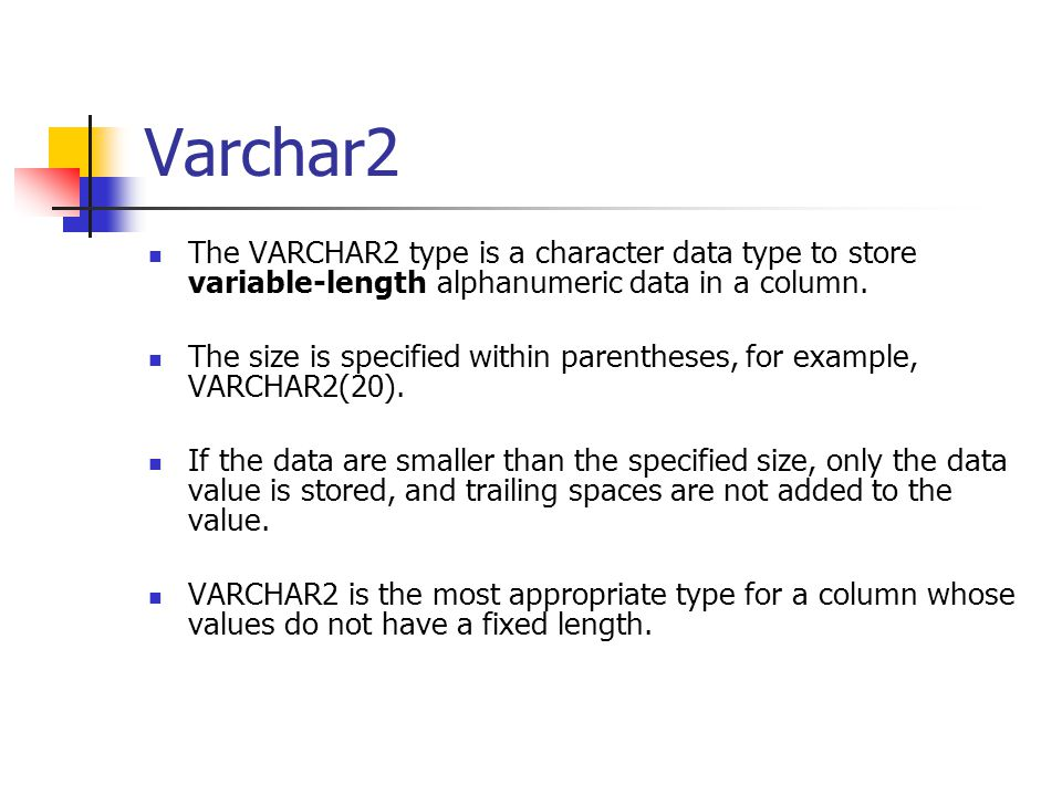 Varchar2 The VARCHAR2 type is a character data type to store variable-length alphanumeric data in a column.
