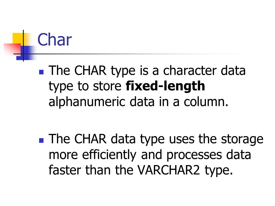 Char The CHAR type is a character data type to store fixed-length alphanumeric data in a column.