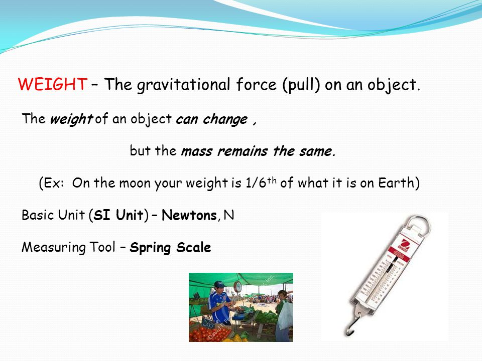 (Ex: On the moon your weight is 1/6th of what it is on Earth)