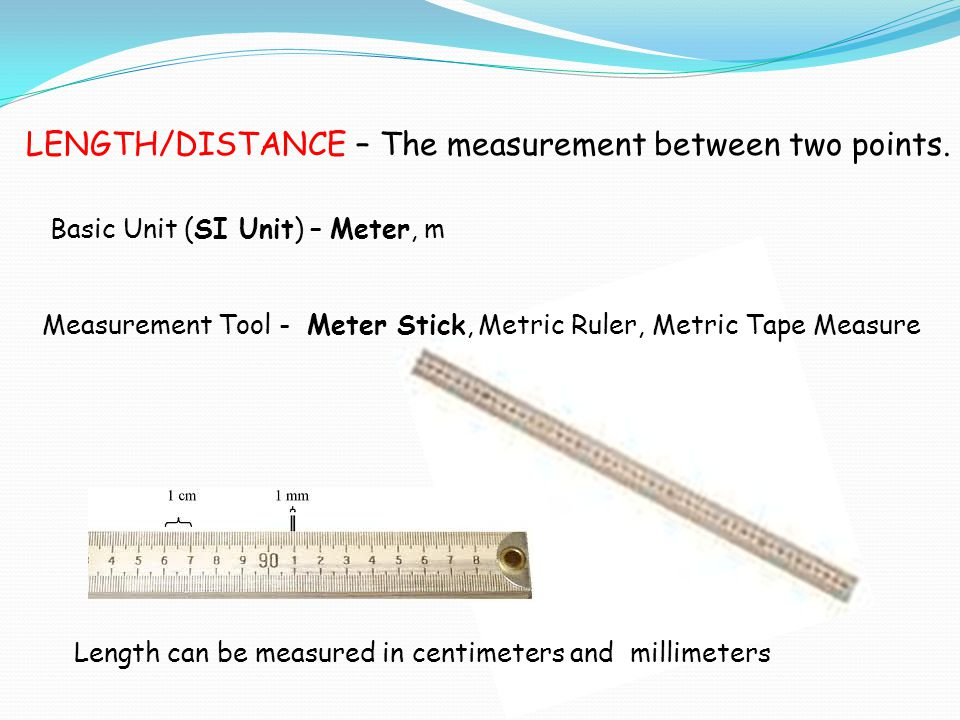 LENGTH/DISTANCE – The measurement between two points.