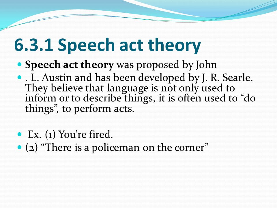 the application of speech act theory Austin 's speech act theory in three acts are words , illocutionary , perlocutionary act , words refers to the surface meaning of the sentence , the implication is the deeper meaning of the sentence , after the words is to explore through said the effect of this sentence .