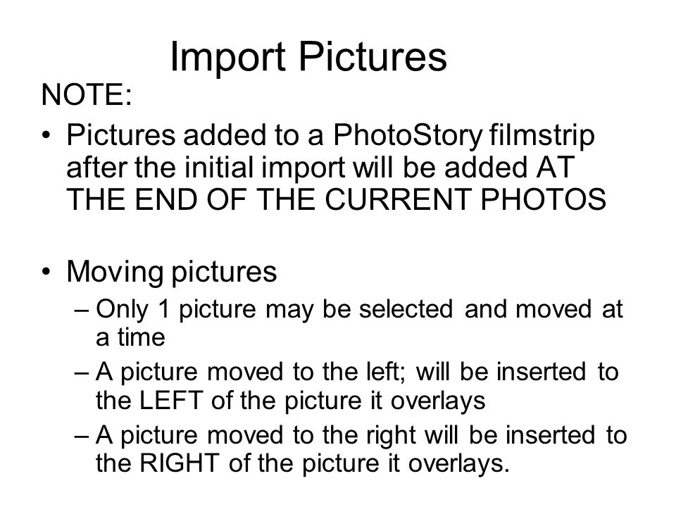Import Pictures NOTE: Pictures added to a PhotoStory filmstrip after the initial import will be added AT THE END OF THE CURRENT PHOTOS.