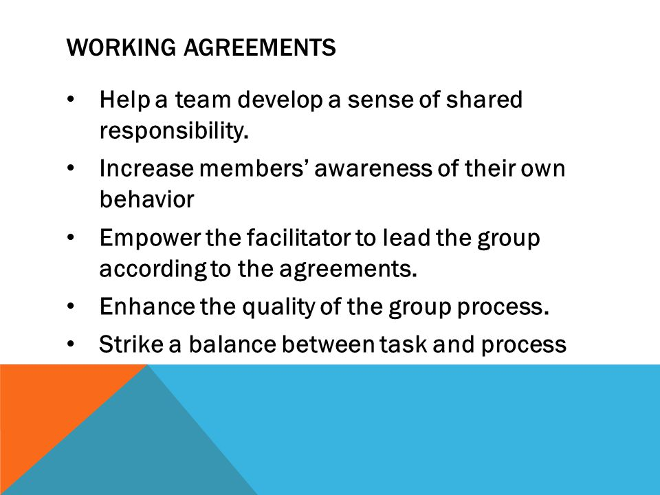 Working agreements Help a team develop a sense of shared responsibility. Increase members' awareness of their own behavior.