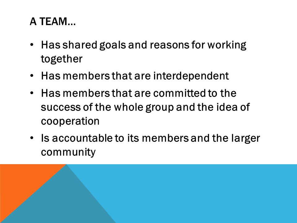 A team… Has shared goals and reasons for working together. Has members that are interdependent.