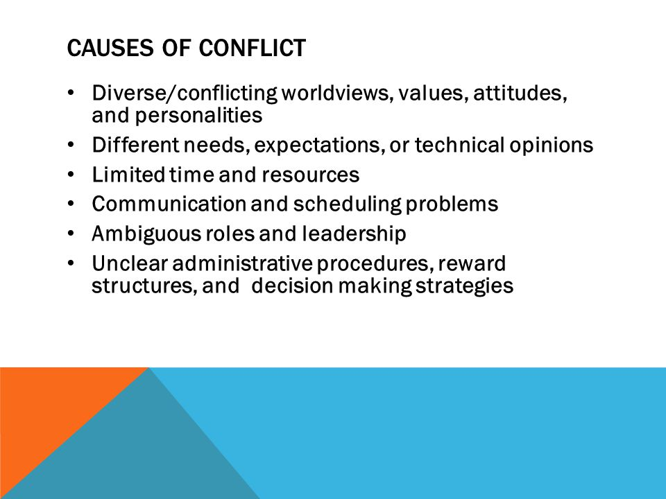 Causes of conflict Diverse/conflicting worldviews, values, attitudes, and personalities. Different needs, expectations, or technical opinions.