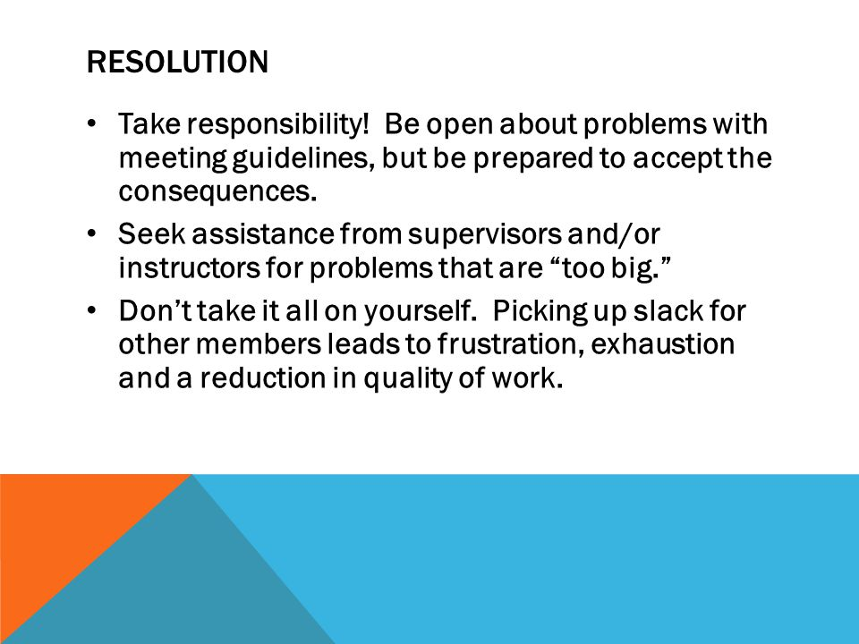 resolution Take responsibility! Be open about problems with meeting guidelines, but be prepared to accept the consequences.