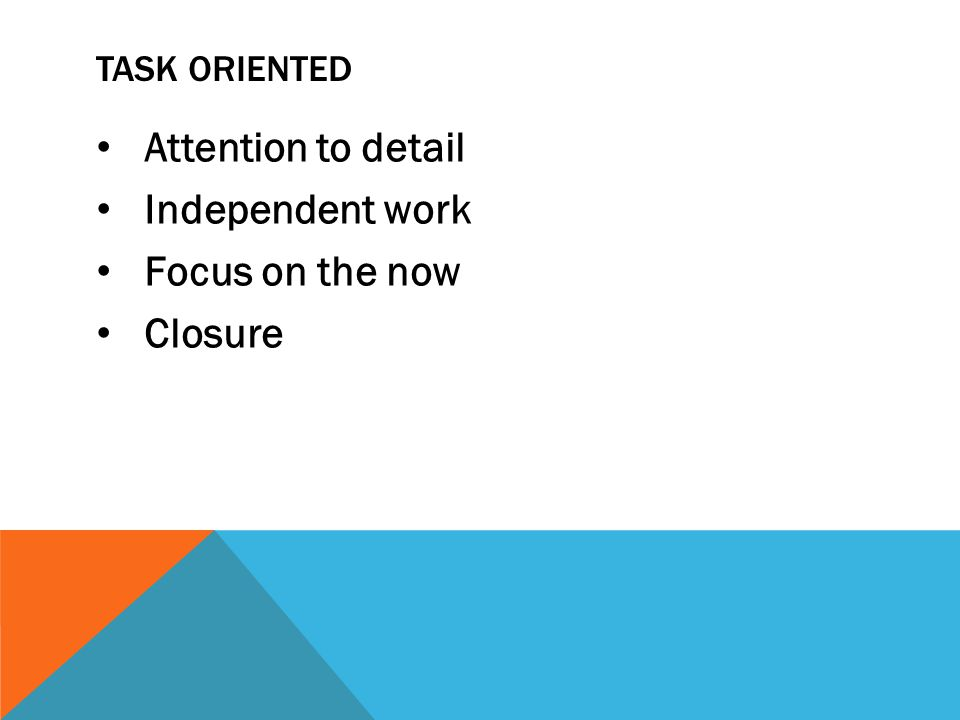 Attention to detail Independent work Focus on the now Closure