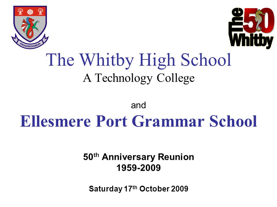 The Whitby High School A Technology College and Ellesmere Port Grammar School 50th Anniversary Reunion 1959-2009 Saturday 17th October 2009