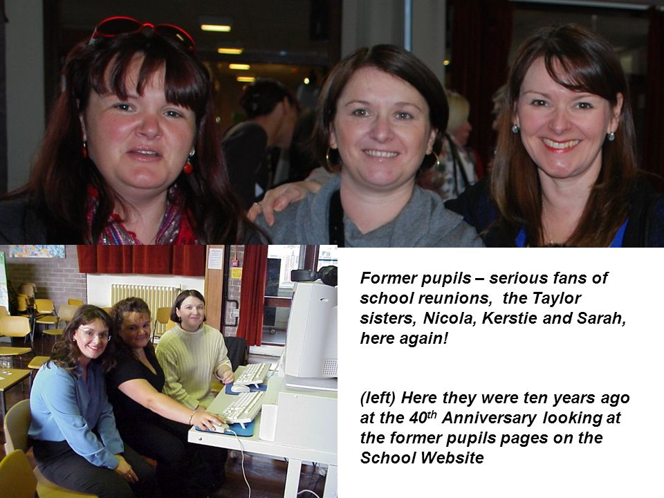 Former pupils – serious fans of school reunions, the Taylor sisters, Nicola, Kerstie and Sarah, here again!