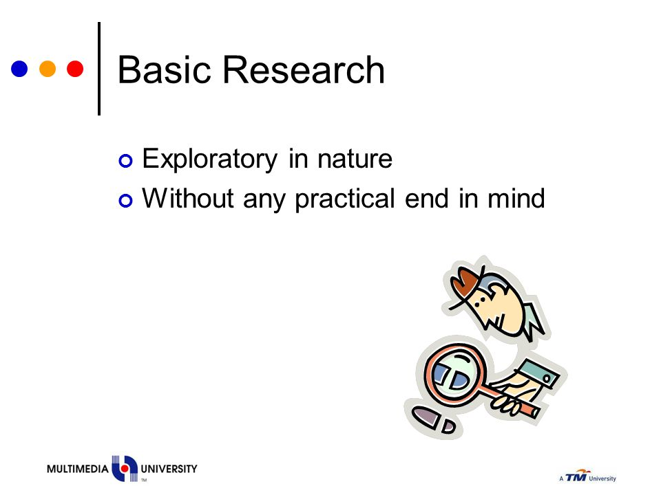 Basic Research Exploratory in nature Without any practical end in mind