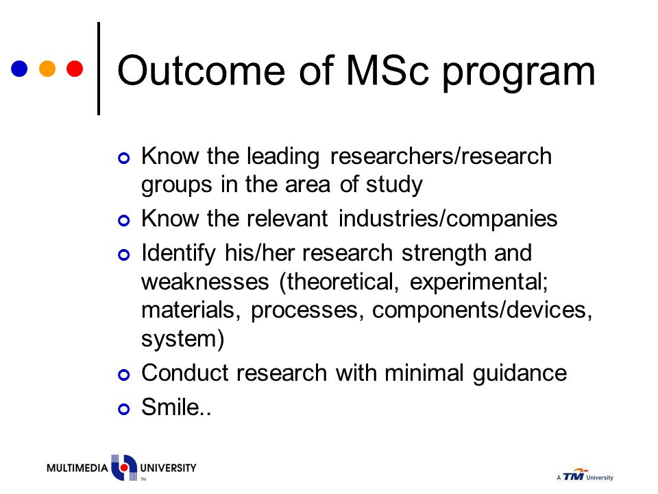 Outcome of MSc program Know the leading researchers/research groups in the area of study. Know the relevant industries/companies.