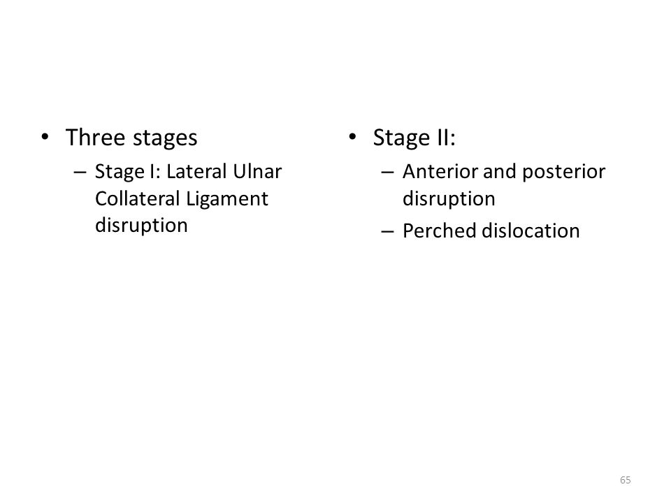 Three stages Stage I: Lateral Ulnar Collateral Ligament disruption. Stage II: Anterior and posterior disruption.