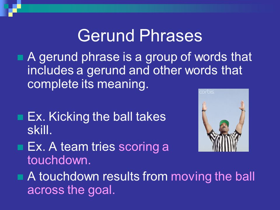 Gerund Phrases A gerund phrase is a group of words that includes a gerund and other words that complete its meaning.