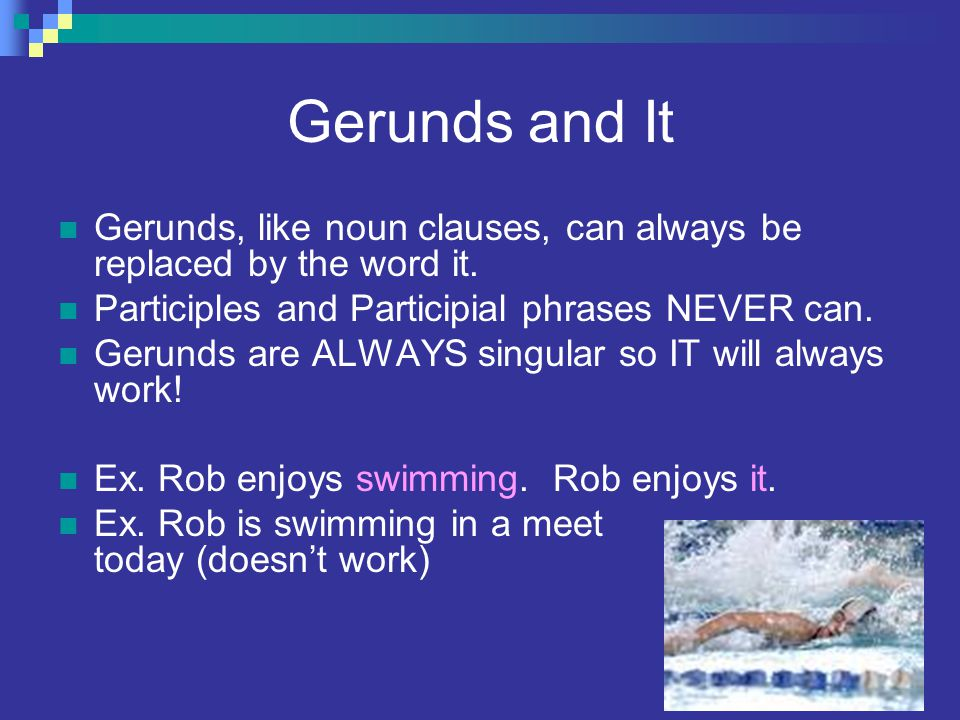 Gerunds and It Gerunds, like noun clauses, can always be replaced by the word it. Participles and Participial phrases NEVER can.
