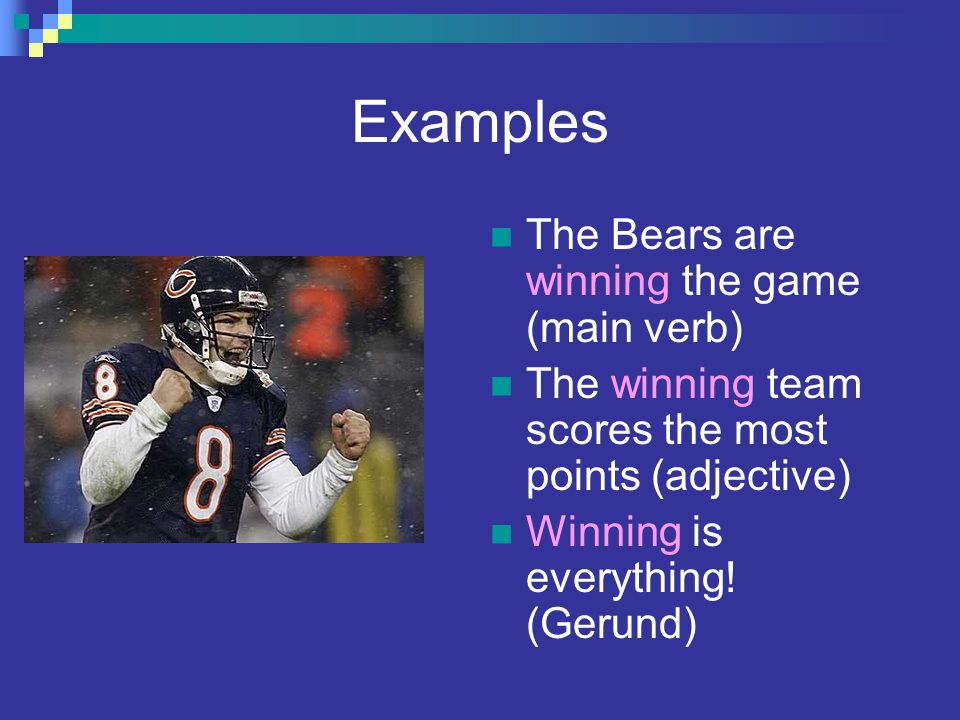 Examples The Bears are winning the game (main verb)