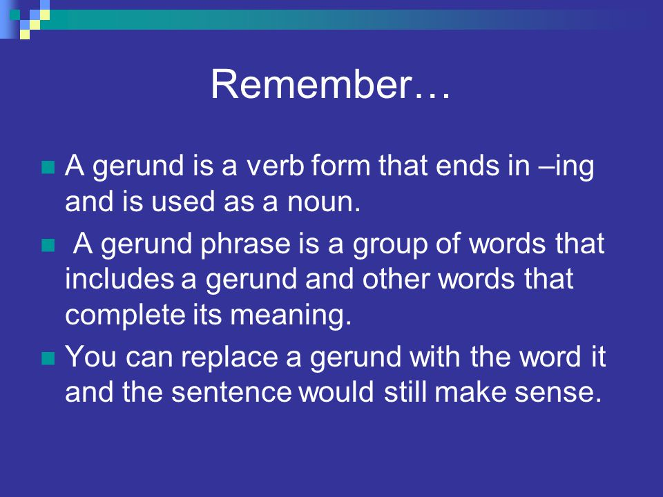 Remember… A gerund is a verb form that ends in –ing and is used as a noun.