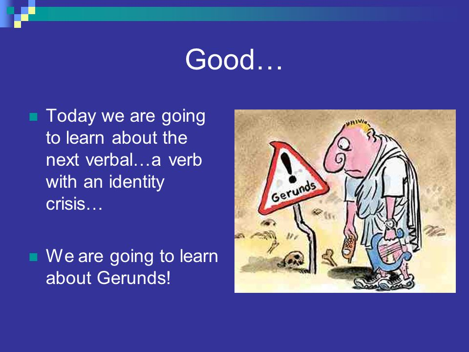 Good… Today we are going to learn about the next verbal…a verb with an identity crisis… We are going to learn about Gerunds!