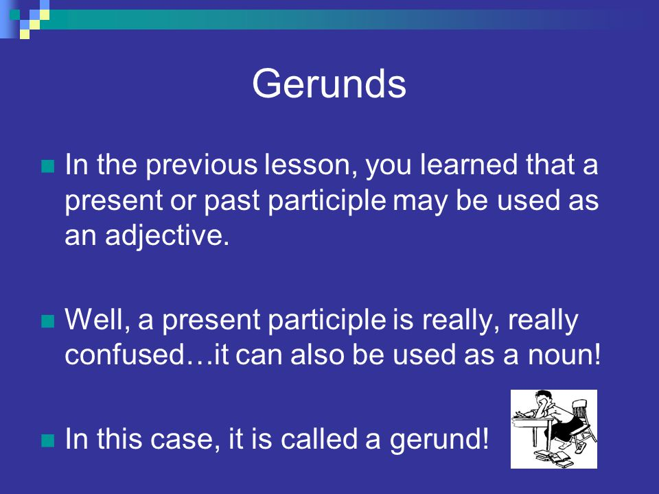 Gerunds In the previous lesson, you learned that a present or past participle may be used as an adjective.